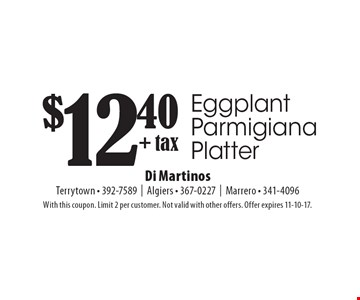 $12.40 + tax Eggplant Parmigiana Platter. With this coupon. Limit 2 per customer. Not valid with other offers. Offer expires 11-10-17.