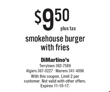 $9.50 plus tax smokehouse burger with fries. With this coupon. Limit 2 per customer. Not valid with other offers. Expires 11-10-17.