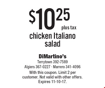 $10.25 plus tax chicken Italiano salad. With this coupon. Limit 2 per customer. Not valid with other offers. Expires 11-10-17.