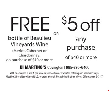 $5 off any purchase of $40 or more OR FREE bottle of Beaulieu Vineyards Wine (Merlot, Cabernet or Chardonnay) on purchase of $40 or more. With this coupon. Limit 1 per table or take out order. Excludes catering and sandwich trays. Must be 21 or older with valid I.D. to order alcohol. Not valid with other offers. Offer expires 3-3-17.