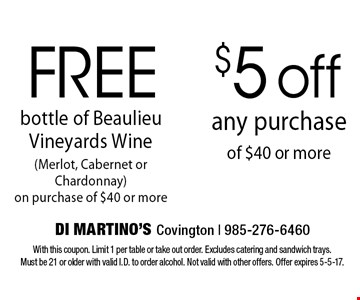 Free bottle of Beaulieu Vineyards Wine (Merlot, Cabernet or Chardonnay) on purchase of $40 or more OR $5 off any purchase of $40 or more. With this coupon. Limit 1 per table or take out order. Excludes catering and sandwich trays. Must be 21 or older with valid I.D. to order alcohol. Not valid with other offers. Offer expires 5-5-17.