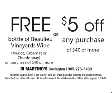 Free bottle of Beaulieu Vineyards Wine (Merlot, Cabernet or Chardonnay) on purchase of $40 or more OR $5 off any purchase of $40 or more. With this coupon. Limit 1 per table or take out order. Excludes catering and sandwich trays. Must be 21 or older with valid I.D. to order alcohol. Not valid with other offers. Offer expires 6-23-17.