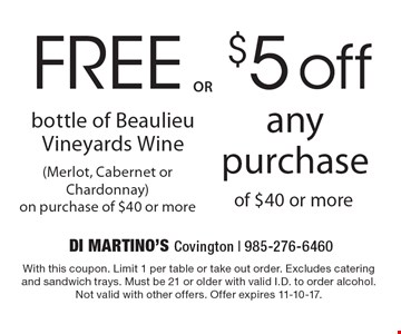 $5 off any purchase of $40 or more  OR FREE bottle of Beaulieu Vineyards Wine (Merlot, Cabernet or Chardonnay) on purchase of $40 or more. With this coupon. Limit 1 per table or take out order. Excludes catering and sandwich trays. Must be 21 or older with valid I.D. to order alcohol. Not valid with other offers. Offer expires 11-10-17.