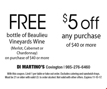 Free $5 off bottle of Beaulieu Vineyards Wine (Merlot, Cabernet or Chardonnay)on purchase of $40 or more any purchase of $40 or more. With this coupon. Limit 1 per table or take out order. Excludes catering and sandwich trays. Must be 21 or older with valid I.D. to order alcohol. Not valid with other offers. Expires 11-10-17.
