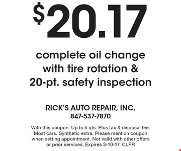 $20.17 complete oil change with tire rotation & 20-pt. safety inspection. With this coupon. Up to 5 qts. Plus tax & disposal fee. Most cars. Synthetic extra. Please mention coupon when setting appointment. Not valid with other offers or prior services. Expires 3-10-17. CLPR