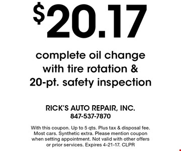 $20.17 complete oil change with tire rotation & 20-pt. safety inspection. With this coupon. Up to 5 qts. Plus tax & disposal fee. Most cars. Synthetic extra. Please mention coupon when setting appointment. Not valid with other offers or prior services. Expires 4-21-17. CLPR