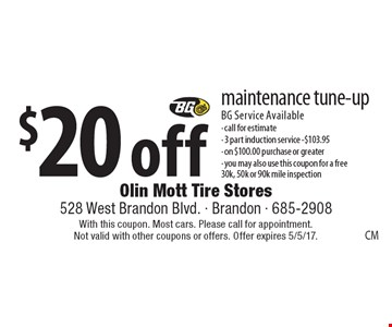 $20 off maintenance tune-up. BG Service Available- call for estimate- 3 part induction service - $103.95 - on $100.00 purchase or greater. You may also use this coupon for a free 30k, 50k or 90k mile inspection. With this coupon. Most cars. Please call for appointment. Not valid with other coupons or offers. Offer expires 5/5/17.