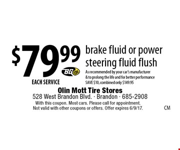 $79.99 EACH SERVICE, brake fluid or power steering fluid flush. As recommended by your car's manufacturer & to prolong the life and for better performance. SAVE $10, combined. only $149.95. With this coupon. Most cars. Please call for appointment. Not valid with other coupons or offers. Offer expires 6/9/17.