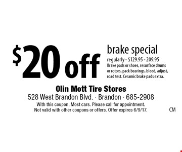 $20 off brake special. regularly - $129.95 - 209.95. Brake pads or shoes, resurface drums or rotors, pack bearings, bleed, adjust, road test. Ceramic brake pads extra. With this coupon. Most cars. Please call for appointment. Not valid with other coupons or offers. Offer expires 6/9/17.