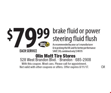 $79.99 EACH SERVICE brake fluid or power steering fluid flush As recommended by your car's manufacturer & to prolong the life and for better performance SAVE $10, combined only $149.95. With this coupon. Most cars. Please call for appointment. Not valid with other coupons or offers. Offer expires 8/11/17.