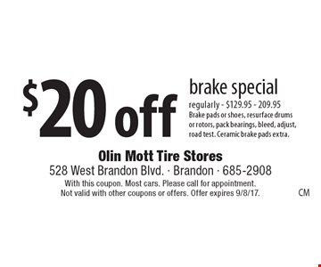 $20 off brake special regularly - $129.95 - 209.95. Brake pads or shoes, resurface drums or rotors, pack bearings, bleed, adjust,road test. Ceramic brake pads extra. With this coupon. Most cars. Please call for appointment. Not valid with other coupons or offers. Offer expires 9/8/17.