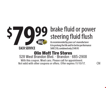 $79.99EACH SERVICE brake fluid or power steering fluid flush As recommended by your car's manufacturer& to prolong the life and for better performanceSAVE $10, combined only $149.95. With this coupon. Most cars. Please call for appointment. Not valid with other coupons or offers. Offer expires 11/10/17.