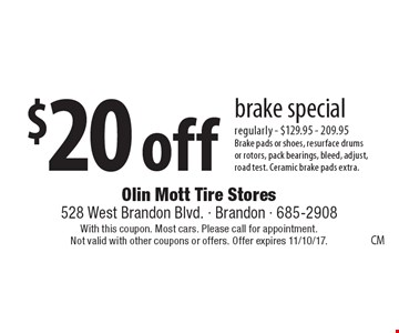 $20 off brake special regularly - $129.95 - 209.95Brake pads or shoes, resurface drumsor rotors, pack bearings, bleed, adjust,road test. Ceramic brake pads extra.. With this coupon. Most cars. Please call for appointment. Not valid with other coupons or offers. Offer expires 11/10/17.