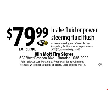 $79.99 EACH SERVICE brake fluid or power steering fluid flush. As recommended by your car's manufacturer & to prolong the life and for better performance SAVE $10, combined only $149.95. With this coupon. Most cars. Please call for appointment. Not valid with other coupons or offers. Offer expires 2/9/18.