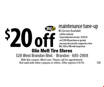 $20 off maintenance tune-up. BG Service Available - call for estimate- 3 part induction service -$103.95 - on $100.00 purchase or greater - you may also use this coupon for a free 30k, 50k or 90k mile inspection. With this coupon. Most cars. Please call for appointment. Not valid with other coupons or offers. Offer expires 2/9/18.