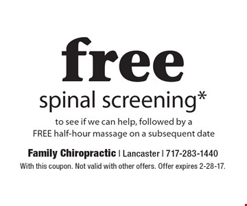 Free spinal screening* to see if we can help, followed by a free half-hour massage on a subsequent date. With this coupon. Not valid with other offers. Offer expires 2-28-17.