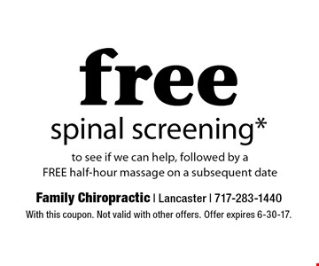 Free spinal screening to see if we can help, followed by a FREE half-hour massage on a subsequent date. With this coupon. Not valid with other offers. Offer expires 6-30-17.
