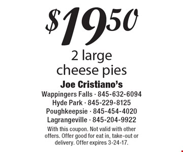 $19.50 2 large cheese pies. With this coupon. Not valid with other offers. Offer good for eat in, take-out or delivery. Offer expires 3-24-17.