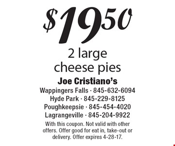$19.50 2 large cheese pies. With this coupon. Not valid with other offers. Offer good for eat in, take-out or delivery. Offer expires 4-28-17.