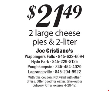 $21.49 2 large cheesepies & 2-liter. With this coupon. Not valid with other offers. Offer good for eat in, take-out or delivery. Offer expires 4-28-17.