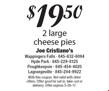 $19.50 for 2 large cheese pies. With this coupon. Not valid with other offers. Offer good for eat in, take-out or delivery. Offer expires 5-26-17.