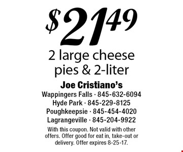 $21.49 2 large cheese pies & 2-liter. With this coupon. Not valid with other offers. Offer good for eat in, take-out or delivery. Offer expires 8-25-17.
