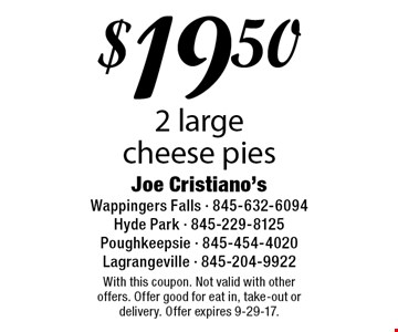 $19.50 2 large cheese pies. With this coupon. Not valid with other offers. Offer good for eat in, take-out or delivery. Offer expires 9-29-17.