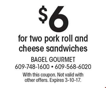 $6 for two pork roll and cheese sandwiches. With this coupon. Not valid with other offers. Expires 3-10-17.