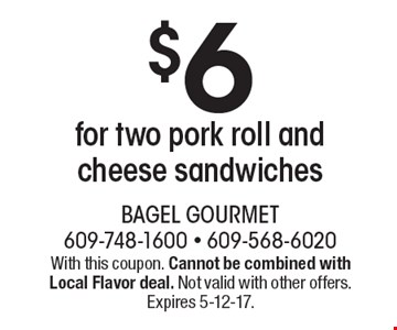 $6 for two pork roll and cheese sandwiches. With this coupon. Cannot be combined with Local Flavor deal. Not valid with other offers. Expires 5-12-17.