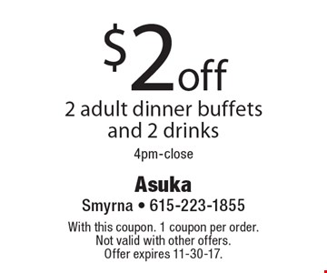 $2 off 2 adult dinner buffets and 2 drinks 4pm-close. With this coupon. 1 coupon per order. Not valid with other offers. Offer expires 11-30-17.