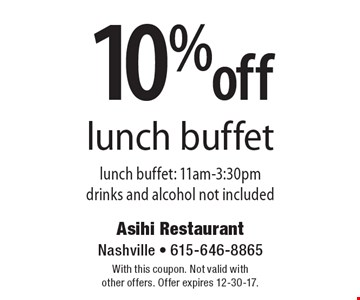 10% off lunch buffet lunch buffet: 11am-3:30pm. Drinks and alcohol not included. With this coupon. Not valid with other offers. Offer expires 12-30-17.