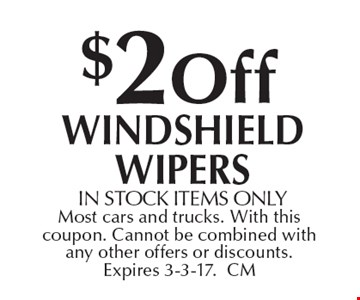 $2 off Windshield Wipers. In stock items only. Most cars and trucks. With this coupon. Cannot be combined with any other offers or discounts. Expires 3-3-17. CM