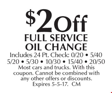 $2 off full Service oil change. Includes 24 Pt. Check: 0/20 - 5/405/20 - 5/30 - 10/30 - 15/40 - 20/50. Most cars and trucks. With this coupon. Cannot be combined with any other offers or discounts. Expires 5-5-17. CM