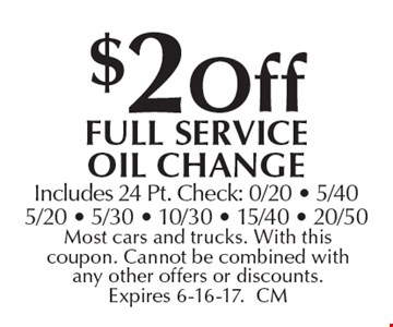 $2off full Service oil change Includes 24 Pt. Check: 0/20 - 5/405/20 - 5/30 - 10/30 - 15/40 - 20/50. Most cars and trucks. With this coupon. Cannot be combined with any other offers or discounts. Expires 6-16-17.CM