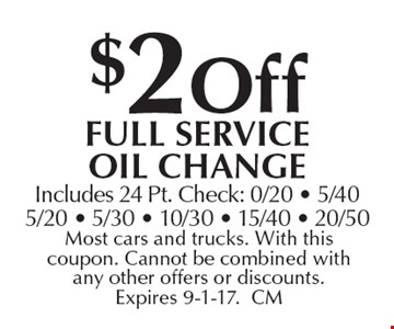 $2 off full Service oil change Includes 24 Pt. Check: 0/20 - 5/405/20 - 5/30 - 10/30 - 15/40 - 20/50. Most cars and trucks. With this coupon. Cannot be combined with any other offers or discounts. Expires 9-1-17.CM
