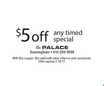 $5 off any timed special. With this coupon. Not valid with other offers or prior purchases. Offer expires 2-10-17.