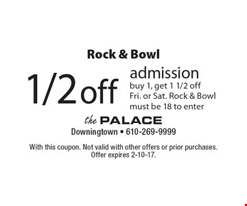 Rock & Bowl 1/2 off admission. Buy 1, get 1 1/2 off. Fri. or Sat. Rock & Bowl. Must be 18 to enter. With this coupon. Not valid with other offers or prior purchases. Offer expires 2-10-17.
