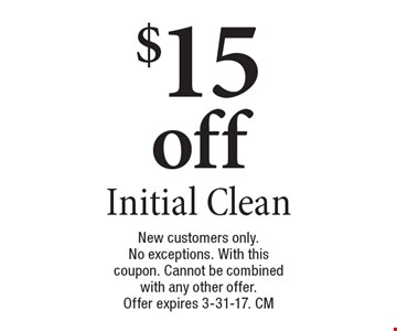 $15 off Initial Clean. New customers only. No exceptions. With this coupon. Cannot be combined with any other offer. Offer expires 3-31-17. CM
