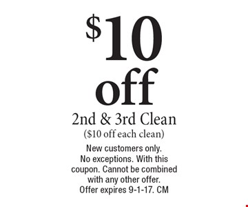 $10 off 2nd & 3rd Clean ($10 off each clean). New customers only. No exceptions. With this coupon. Cannot be combined with any other offer. Offer expires 9-1-17. CM