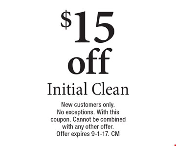 $15 off Initial Clean. New customers only. No exceptions. With this coupon. Cannot be combined with any other offer. Offer expires 9-1-17. CM