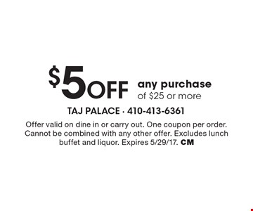 $5 Off any purchase of $25 or more. Offer valid on dine in or carry out. One coupon per order. Cannot be combined with any other offer. Excludes lunch buffet and liquor. Expires 5/29/17. CM