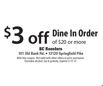 $3 off Dine In Order of $20 or more. With this coupon. Not valid with other offers or prior purchases. Excludes alcohol, tax & gratuity. Expires 3-17-17.