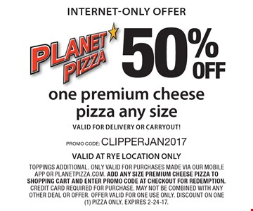 internet-only offer 50% OFF one premium cheese pizza any size valid for delivery or carryout! Toppings additional. Only valid for purchases made via our mobile app or planetpizza.com. add any size premium cheese pizza to shopping cart and enter promo code at checkout for redemption. Credit card required for purchase. may not be combined with any other deal or offer. offer valid for one use only. Discount on one (1) pizza only. Expires 2-24-17. PROMO CODE: CLIPPERJAN2017