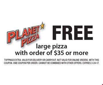 FREE large pizza with order of $35 or more. TOPPINGS EXTRA. Valid for Delivery or Carryout. Not valid for online orders. With this coupon. One coupon per order. Cannot be combined with other offers. Expires 3-24-17.