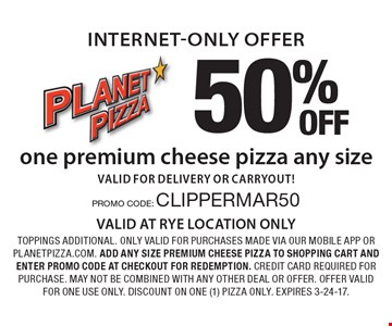 internet-only offer 50% OFF one premium cheese pizza any size valid for delivery or carryout!. toppings additional. only valid for purchases made via our mobile app or planetpizza.com. add any size premium cheese pizza to shopping cart and enter promo code at checkout for redemption. credit card required for purchase. may not be combined with any other deal or offer. offer valid for one use only. discount on one (1) pizza only. Expires 3-24-17.PROMO CODE: CLIPPERMAR50