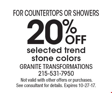 For Countertops Or Showers. 20% OFF selected trend stone colors. Not valid with other offers or purchases. See consultant for details. Expires 10-27-17.