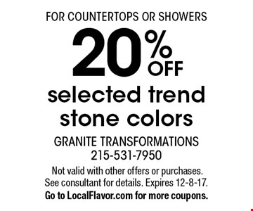 FOR COUNTERTOPS OR SHOWERS 20% OFF selected trend stone colors.Not valid with other offers or purchases.See consultant for details. Expires 12-8-17.Go to LocalFlavor.com for more coupons.