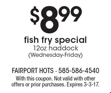 $8.99 fish fry special, 12oz haddock (Wednesday-Friday). With this coupon. Not valid with other offers or prior purchases. Expires 3-3-17.