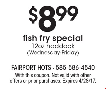 $8.99fish fry special12oz haddock (Wednesday-Friday). With this coupon. Not valid with other offers or prior purchases. Expires 4/28/17.
