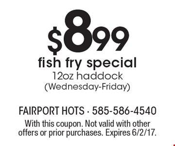 $8.99 fish fry special. 12oz haddock (Wednesday-Friday). With this coupon. Not valid with other offers or prior purchases. Expires 6/2/17.
